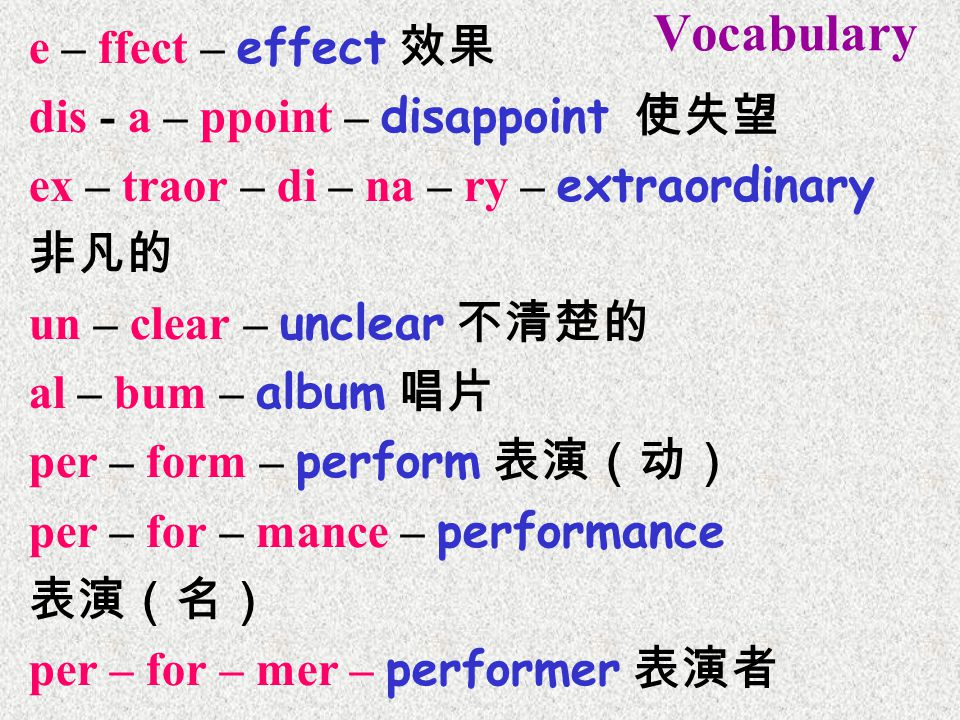Vocabulary e – ffect – effect 效果 dis - a – ppoint – disappoint 使失望 ex – traor – di – na – ry – extraordinary 非凡的 un – clear – unclear 不清楚的 al – bum – album 唱片 per – form – perform 表演(动) per – for – mance – performance 表演(名) per – for – mer – performer 表演者