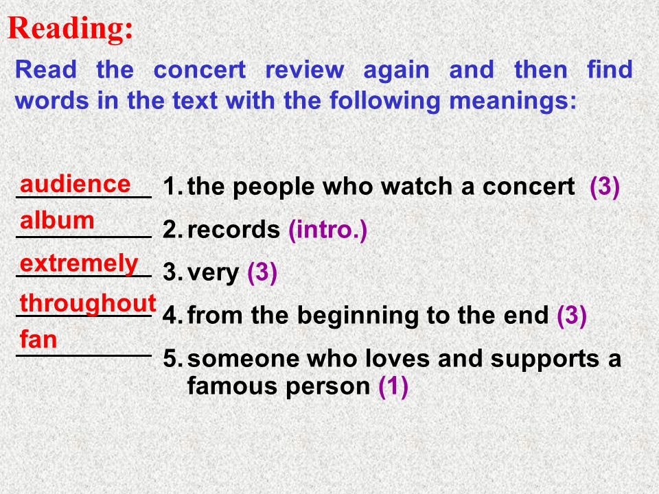 Reading: Read the concert review again and then find words in the text with the following meanings: 1.the people who watch a concert (3) 2.records (intro.) 3.very (3) 4.from the beginning to the end (3) 5.someone who loves and supports a famous person (1) ___________ audience album extremely throughout fan