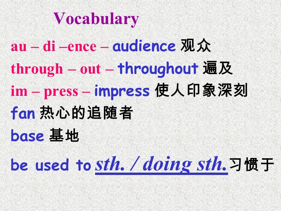 Vocabulary au – di –ence – audience 观众 through – out – throughout 遍及 im – press – impress 使人印象深刻 fan 热心的追随者 base 基地 be used to sth.