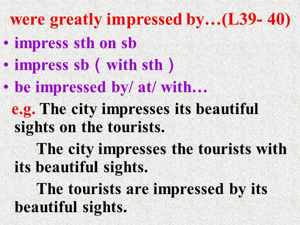 were greatly impressed by…(L39- 40) impress sth on sb impress sb ( with sth ) be impressed by/ at/ with… e.g.