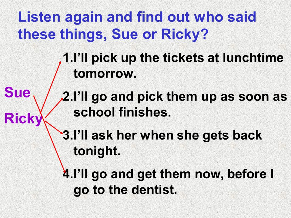 Listen again and find out who said these things, Sue or Ricky.