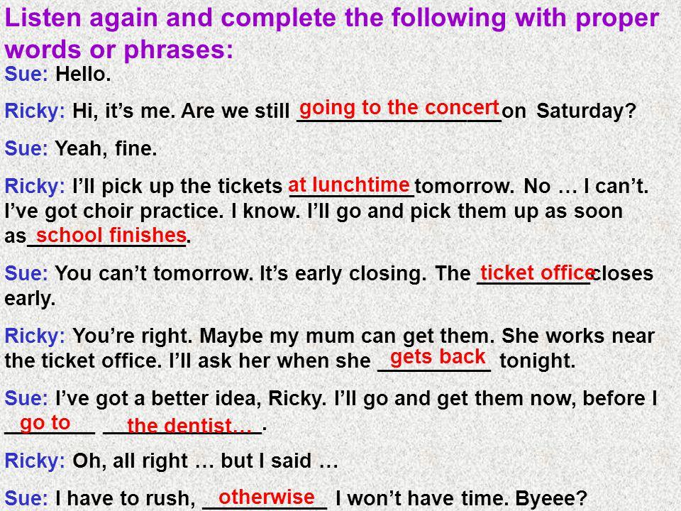 Sue: Hello. Ricky: Hi, it's me. Are we still __________________on Saturday.