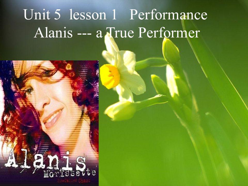 Unit 5 lesson 1 Performance Alanis --- a True Performer