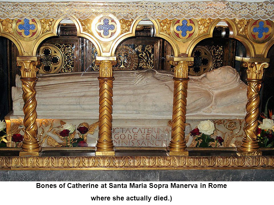 Bones of Catherine at Santa Maria Sopra Manerva in Rome where she actually died.)