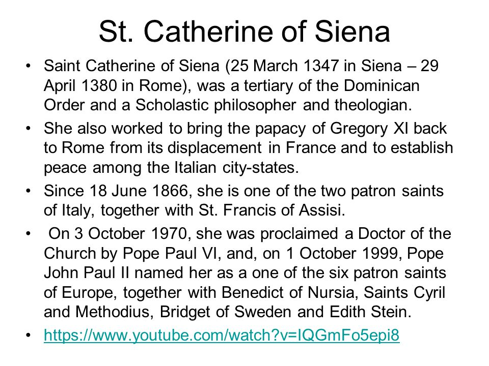 St. Catherine of Siena Saint Catherine of Siena (25 March 1347 in Siena – 29 April 1380 in Rome), was a tertiary of the Dominican Order and a Scholast