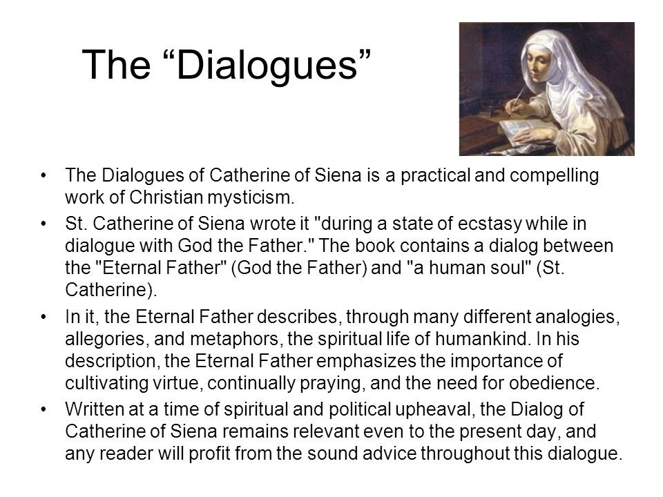 The Dialogues The Dialogues of Catherine of Siena is a practical and compelling work of Christian mysticism.