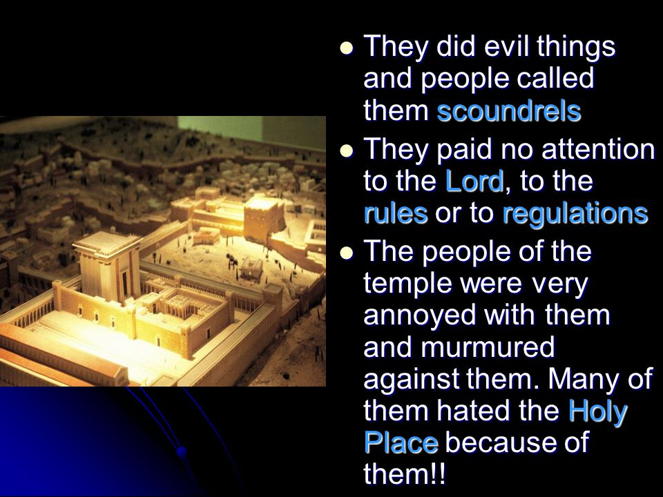 They did evil things and people called them scoundrels They did evil things and people called them scoundrels They paid no attention to the Lord, to the rules or to regulations They paid no attention to the Lord, to the rules or to regulations The people of the temple were very annoyed with them and murmured against them.