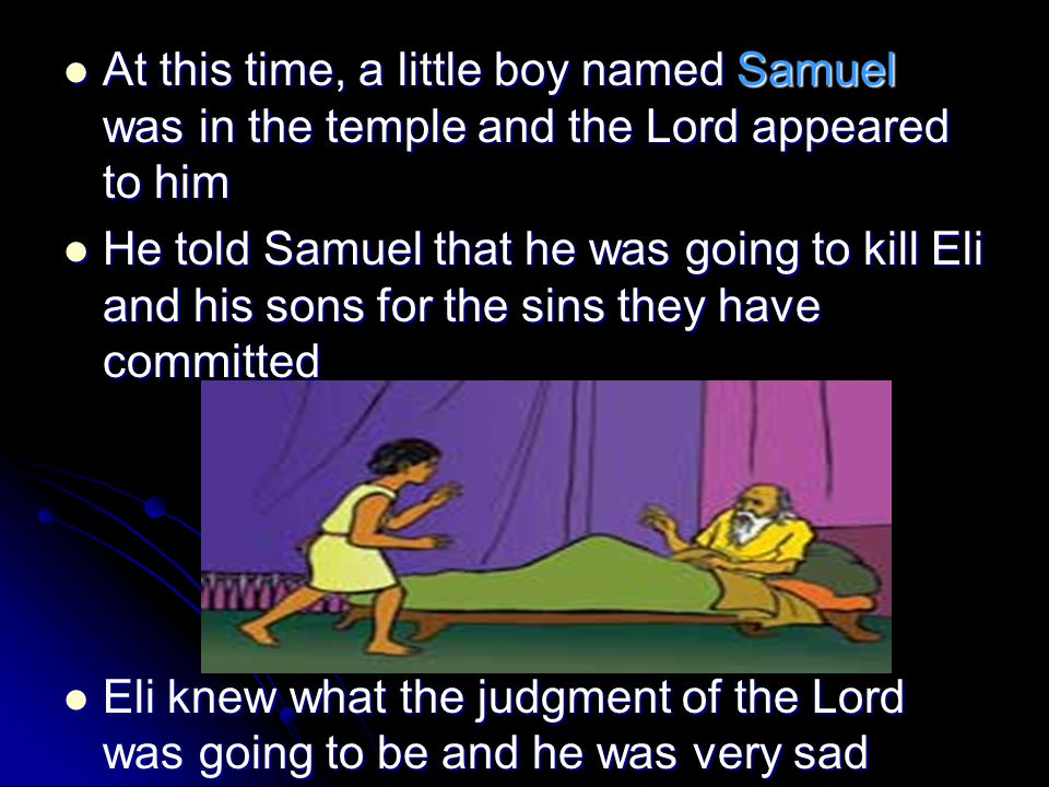 At this time, a little boy named Samuel was in the temple and the Lord appeared to him At this time, a little boy named Samuel was in the temple and the Lord appeared to him He told Samuel that he was going to kill Eli and his sons for the sins they have committed He told Samuel that he was going to kill Eli and his sons for the sins they have committed Eli knew what the judgment of the Lord was going to be and he was very sad Eli knew what the judgment of the Lord was going to be and he was very sad