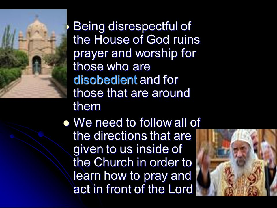 Being disrespectful of the House of God ruins prayer and worship for those who are disobedient and for those that are around them Being disrespectful of the House of God ruins prayer and worship for those who are disobedient and for those that are around them We need to follow all of the directions that are given to us inside of the Church in order to learn how to pray and act in front of the Lord We need to follow all of the directions that are given to us inside of the Church in order to learn how to pray and act in front of the Lord