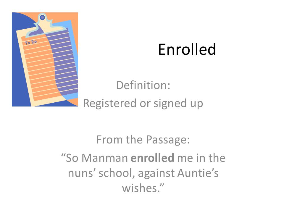 Enrolled Definition: Registered or signed up From the Passage: So Manman enrolled me in the nuns' school, against Auntie's wishes.