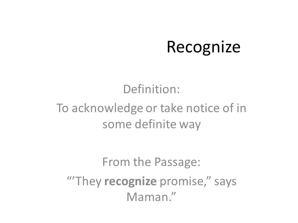 Recognize Definition: To acknowledge or take notice of in some definite way From the Passage: 'They recognize promise, says Maman.