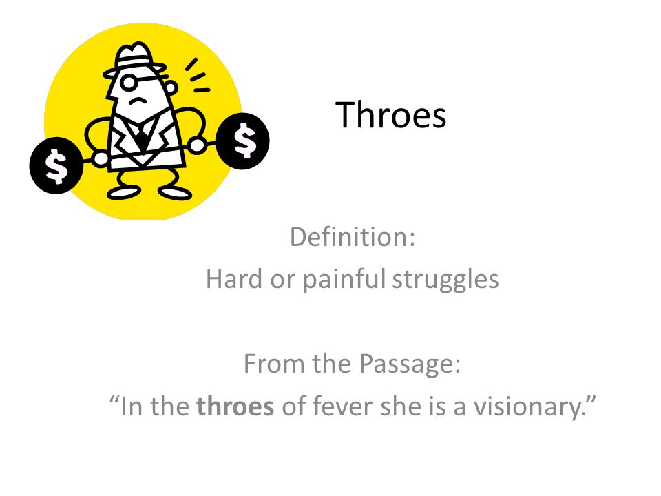 Throes Definition: Hard or painful struggles From the Passage: In the throes of fever she is a visionary.