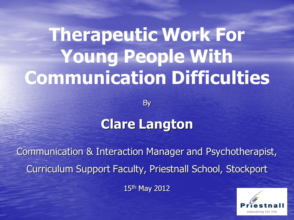 Therapeutic Work For Young People With Communication Difficulties By Clare Langton Communication & Interaction Manager and Psychotherapist, Curriculum Support Faculty, Priestnall School, Stockport 15 th May 2012