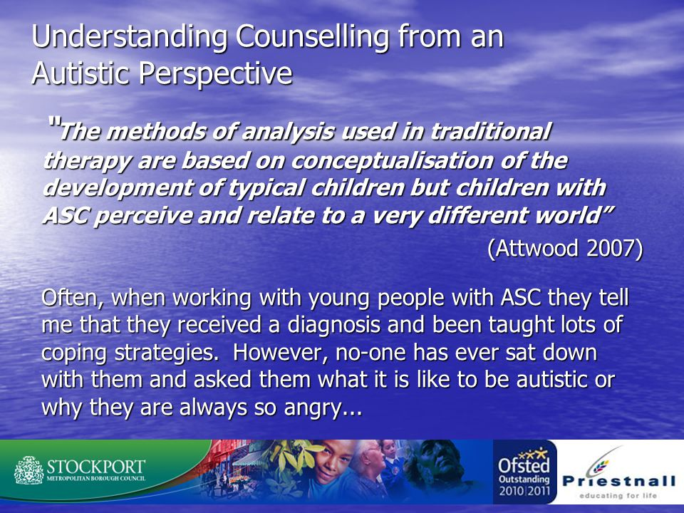 Understanding Counselling from an Autistic Perspective The methods of analysis used in traditional therapy are based on conceptualisation of the development of typical children but children with ASC perceive and relate to a very different world (Attwood 2007) Often, when working with young people with ASC they tell me that they received a diagnosis and been taught lots of coping strategies.
