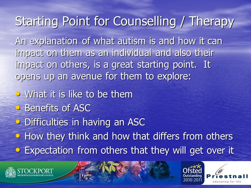 Starting Point for Counselling / Therapy An explanation of what autism is and how it can impact on them as an individual and also their impact on others, is a great starting point.