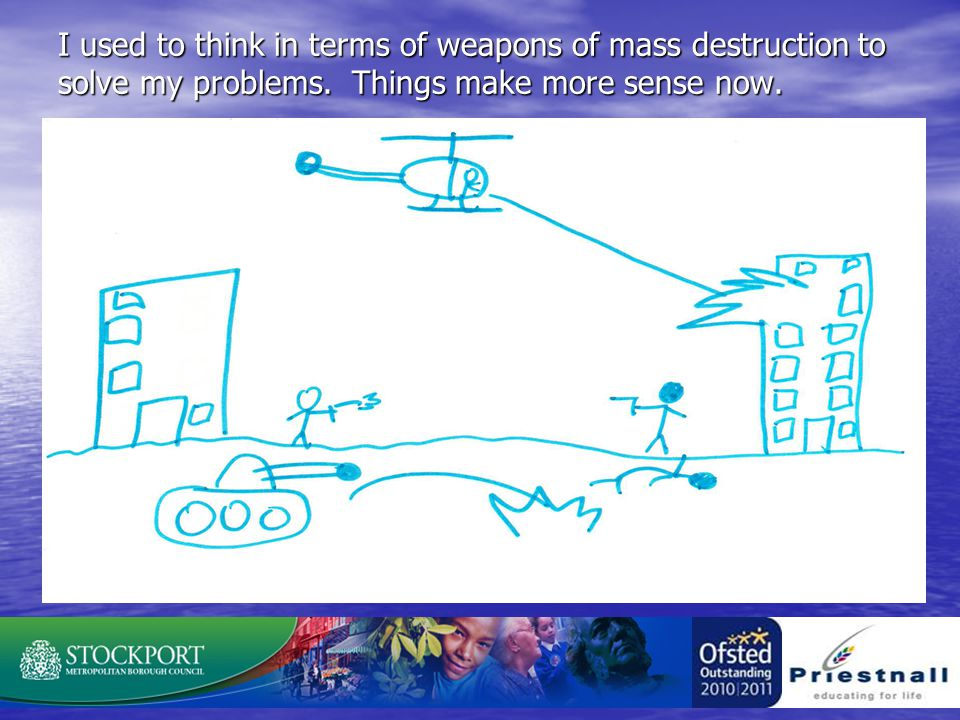 I used to think in terms of weapons of mass destruction to solve my problems.