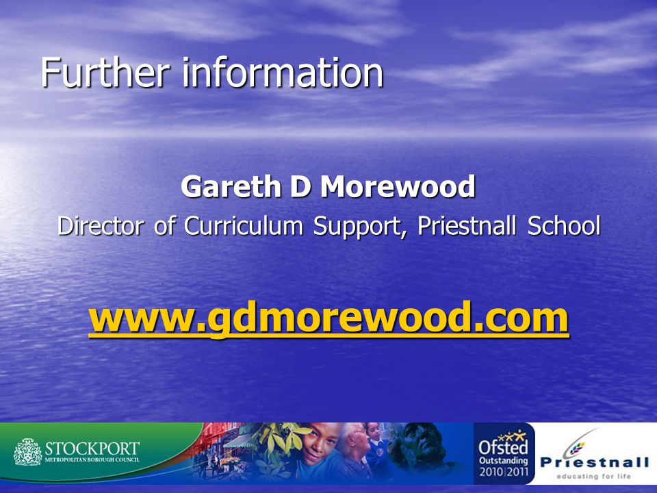 Further information Gareth D Morewood Director of Curriculum Support, Priestnall School www.gdmorewood.com