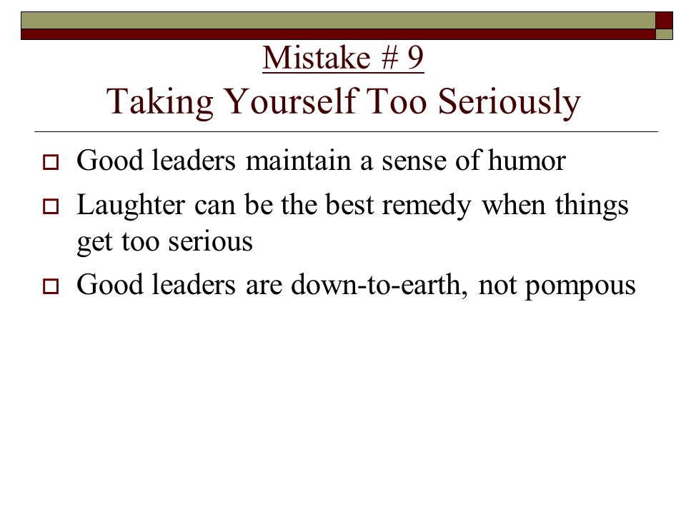 Mistake # 9 Taking Yourself Too Seriously  Good leaders maintain a sense of humor  Laughter can be the best remedy when things get too serious  Good leaders are down-to-earth, not pompous