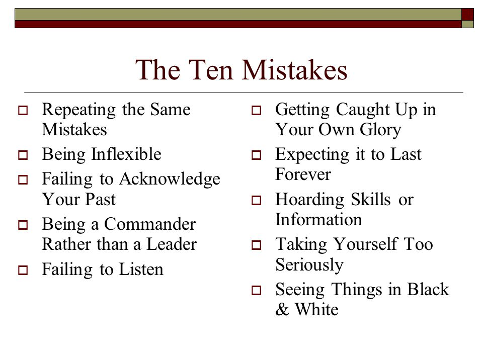 The Ten Mistakes  Repeating the Same Mistakes  Being Inflexible  Failing to Acknowledge Your Past  Being a Commander Rather than a Leader  Failing to Listen  Getting Caught Up in Your Own Glory  Expecting it to Last Forever  Hoarding Skills or Information  Taking Yourself Too Seriously  Seeing Things in Black & White