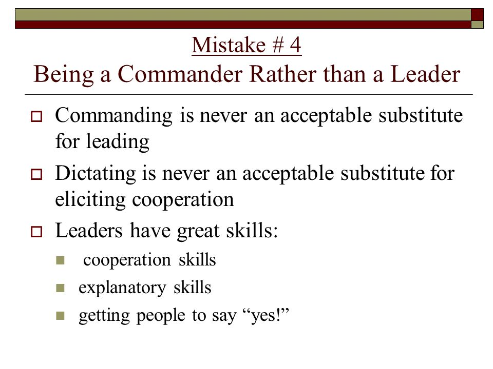 Mistake # 4 Being a Commander Rather than a Leader  Commanding is never an acceptable substitute for leading  Dictating is never an acceptable substitute for eliciting cooperation  Leaders have great skills: cooperation skills explanatory skills getting people to say yes!