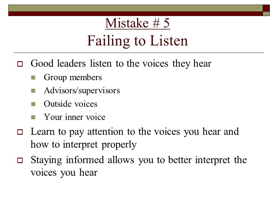 Mistake # 5 Failing to Listen  Good leaders listen to the voices they hear Group members Advisors/supervisors Outside voices Your inner voice  Learn to pay attention to the voices you hear and how to interpret properly  Staying informed allows you to better interpret the voices you hear