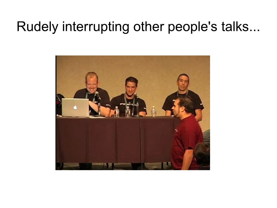 Rudely interrupting other people's talks...