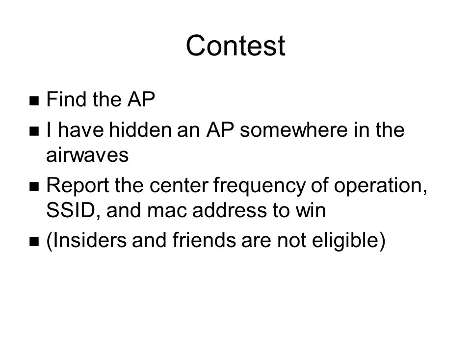 Contest Find the AP I have hidden an AP somewhere in the airwaves Report the center frequency of operation, SSID, and mac address to win (Insiders and friends are not eligible)