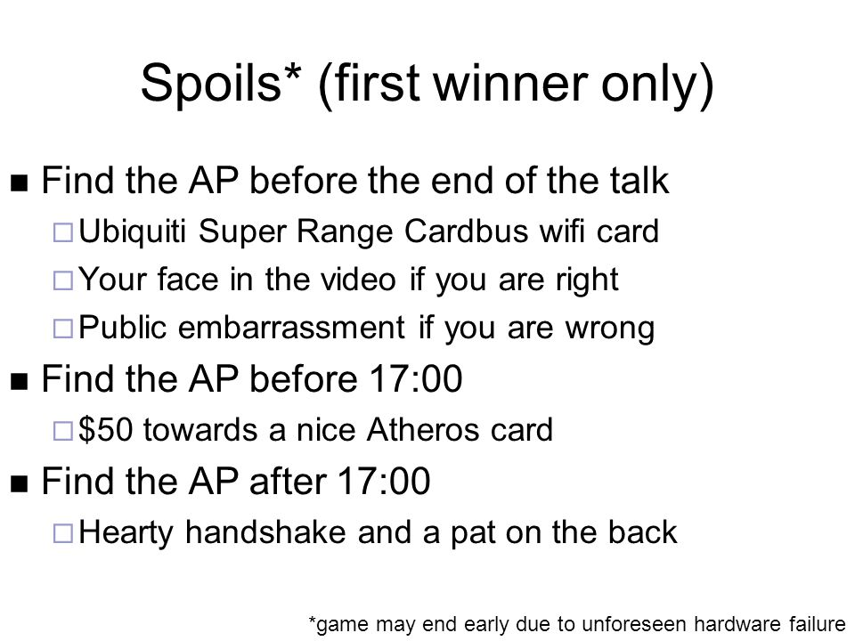 Spoils* (first winner only) Find the AP before the end of the talk  Ubiquiti Super Range Cardbus wifi card  Your face in the video if you are right