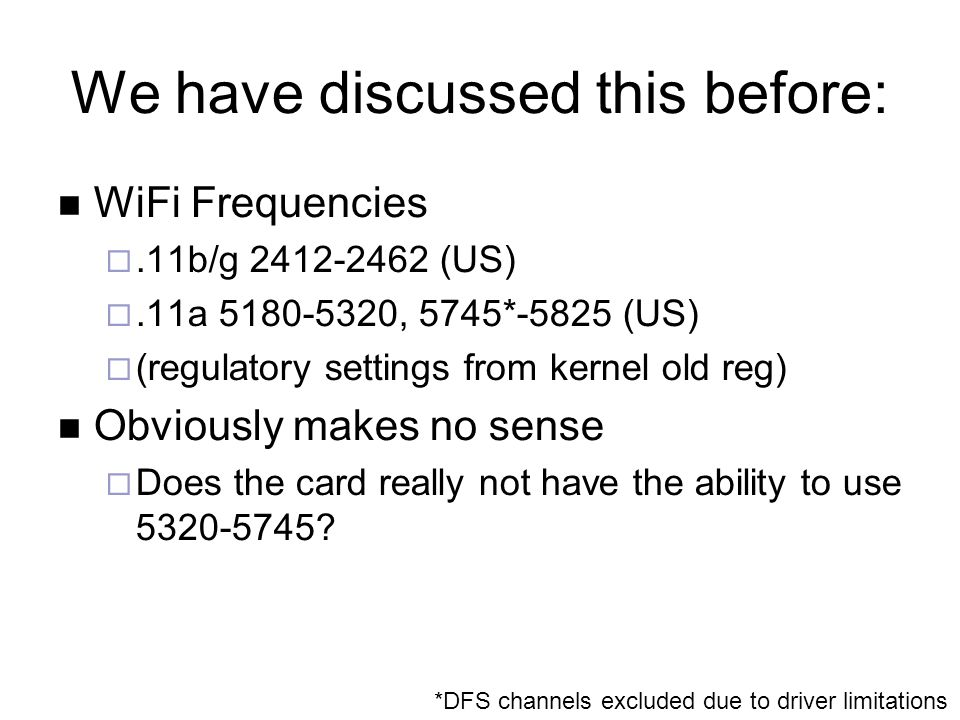 We have discussed this before: WiFi Frequencies .11b/g 2412-2462 (US) .11a 5180-5320, 5745*-5825 (US)  (regulatory settings from kernel old reg) Ob
