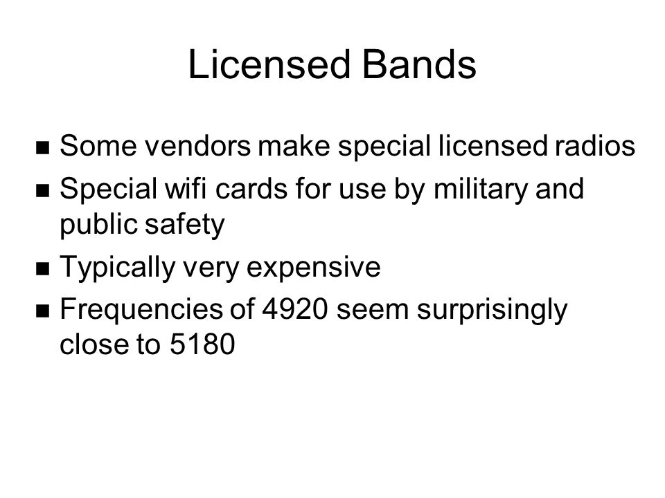Licensed Bands Some vendors make special licensed radios Special wifi cards for use by military and public safety Typically very expensive Frequencies
