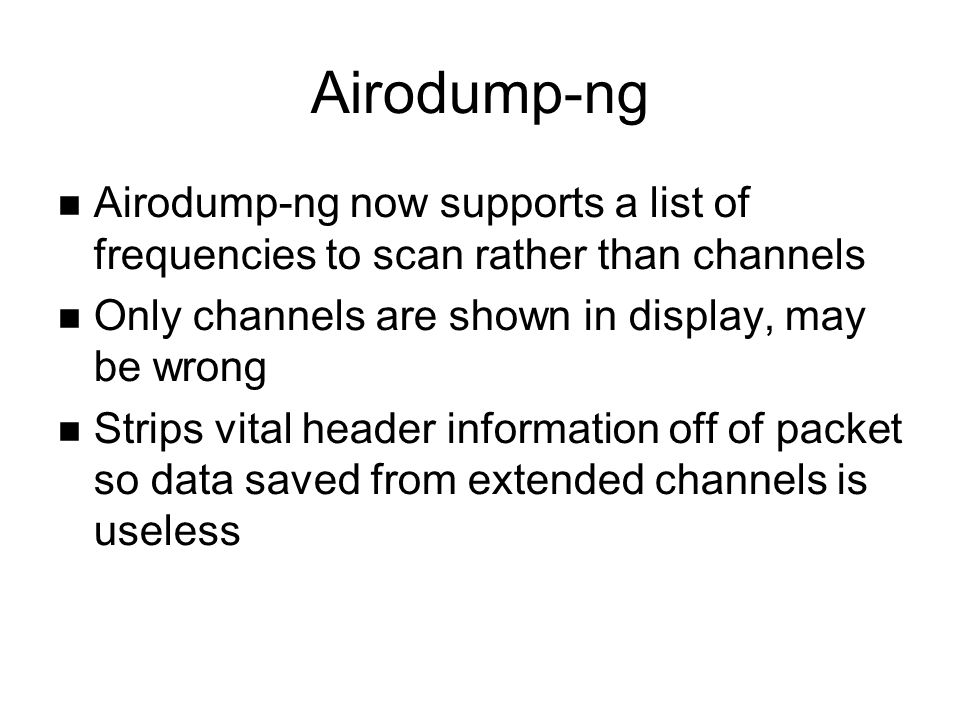 Airodump-ng Airodump-ng now supports a list of frequencies to scan rather than channels Only channels are shown in display, may be wrong Strips vital