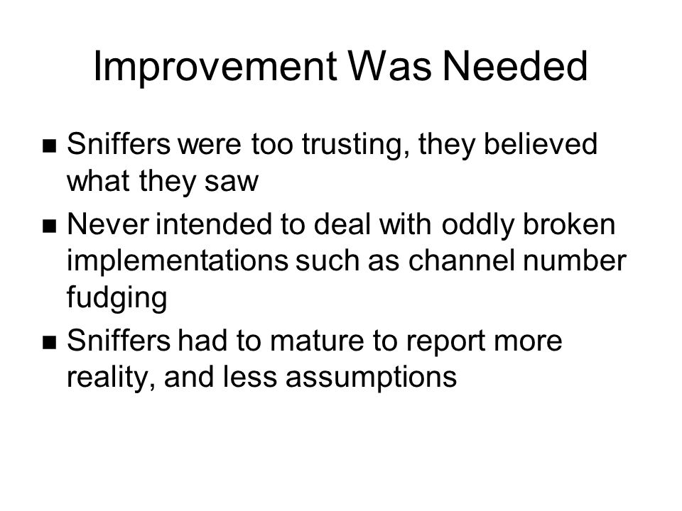 Improvement Was Needed Sniffers were too trusting, they believed what they saw Never intended to deal with oddly broken implementations such as channel number fudging Sniffers had to mature to report more reality, and less assumptions