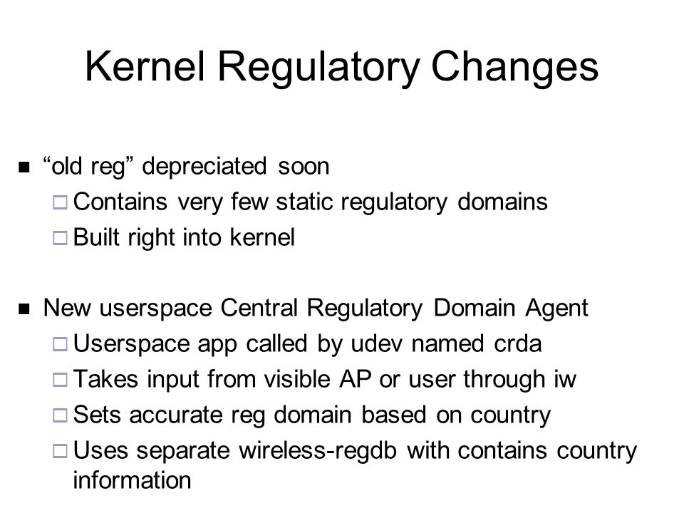 Kernel Regulatory Changes old reg depreciated soon  Contains very few static regulatory domains  Built right into kernel New userspace Central Regulatory Domain Agent  Userspace app called by udev named crda  Takes input from visible AP or user through iw  Sets accurate reg domain based on country  Uses separate wireless-regdb with contains country information