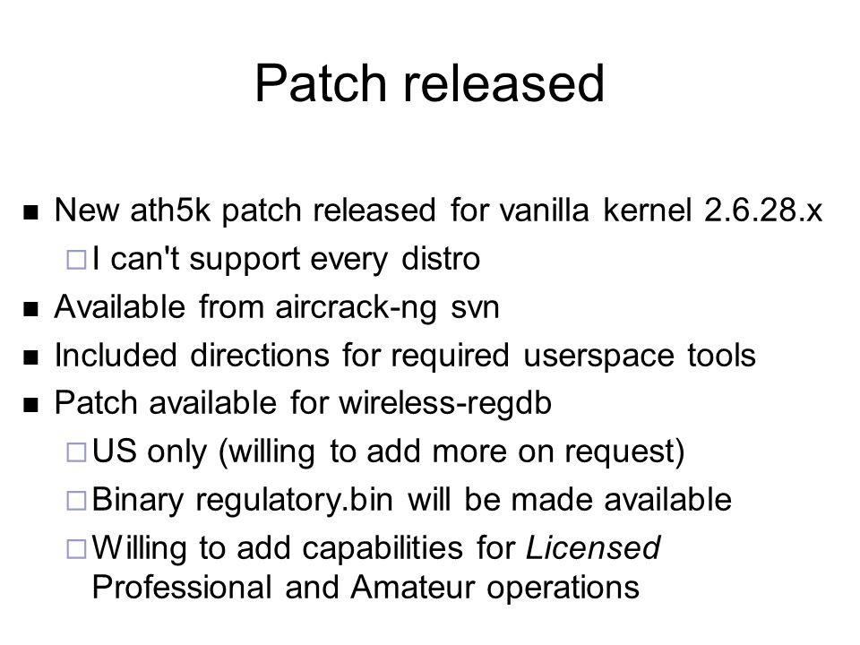 Patch released New ath5k patch released for vanilla kernel 2.6.28.x  I can t support every distro Available from aircrack-ng svn Included directions for required userspace tools Patch available for wireless-regdb  US only (willing to add more on request)  Binary regulatory.bin will be made available  Willing to add capabilities for Licensed Professional and Amateur operations