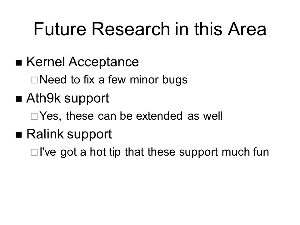 Future Research in this Area Kernel Acceptance  Need to fix a few minor bugs Ath9k support  Yes, these can be extended as well Ralink support  I ve got a hot tip that these support much fun
