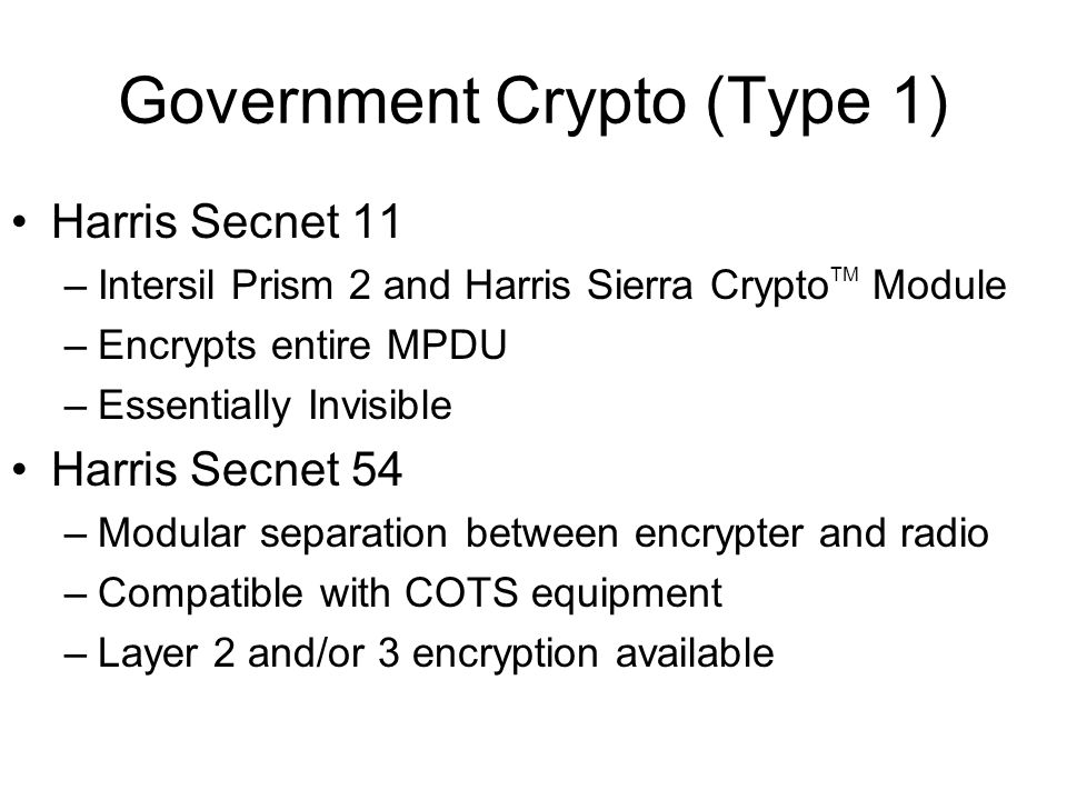 Government Crypto (Type 1) Harris Secnet 11 –Intersil Prism 2 and Harris Sierra Crypto TM Module –Encrypts entire MPDU –Essentially Invisible Harris Secnet 54 –Modular separation between encrypter and radio –Compatible with COTS equipment –Layer 2 and/or 3 encryption available