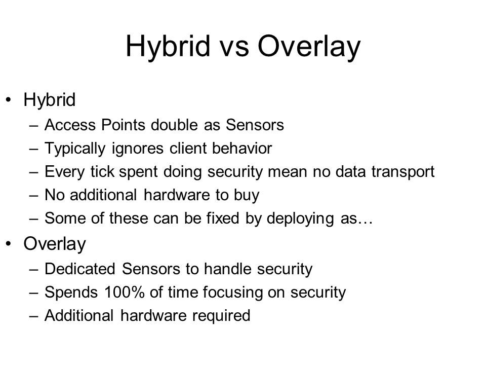 Hybrid vs Overlay Hybrid –Access Points double as Sensors –Typically ignores client behavior –Every tick spent doing security mean no data transport –No additional hardware to buy –Some of these can be fixed by deploying as… Overlay –Dedicated Sensors to handle security –Spends 100% of time focusing on security –Additional hardware required