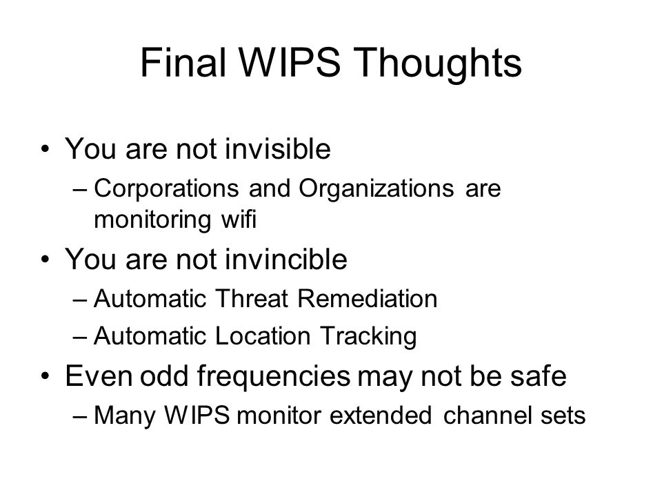 Final WIPS Thoughts You are not invisible –Corporations and Organizations are monitoring wifi You are not invincible –Automatic Threat Remediation –Au