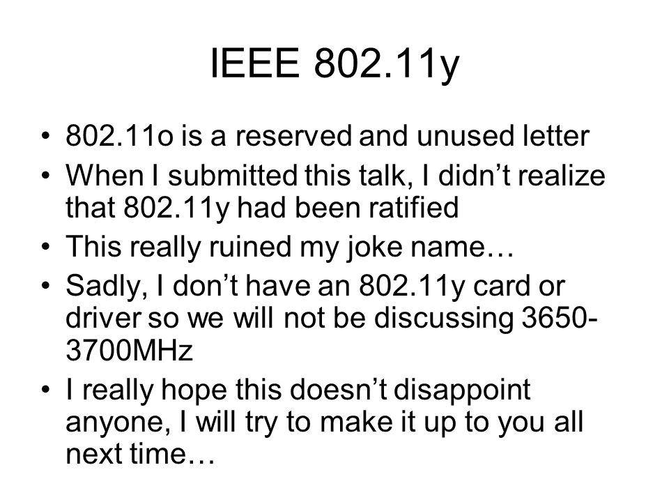 IEEE 802.11y 802.11o is a reserved and unused letter When I submitted this talk, I didn't realize that 802.11y had been ratified This really ruined my joke name… Sadly, I don't have an 802.11y card or driver so we will not be discussing 3650- 3700MHz I really hope this doesn't disappoint anyone, I will try to make it up to you all next time…