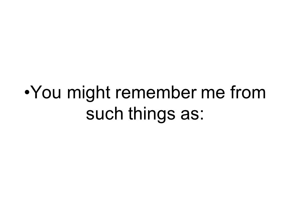 You might remember me from such things as: