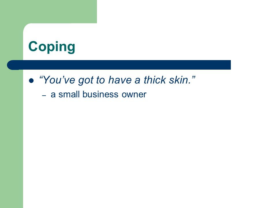 Coping You've got to have a thick skin. – a small business owner