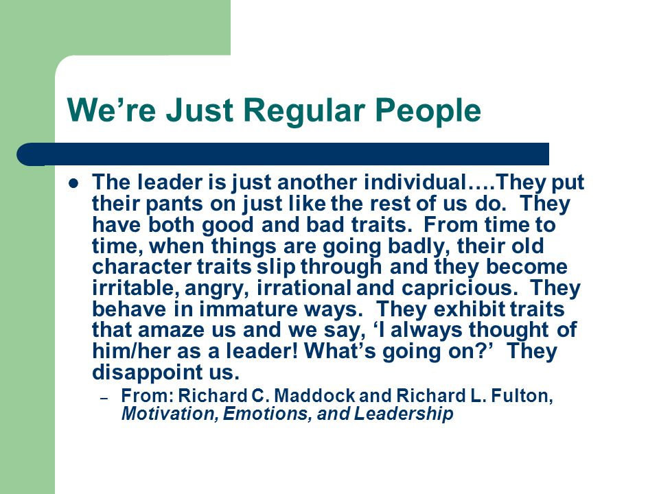We're Just Regular People The leader is just another individual….They put their pants on just like the rest of us do.