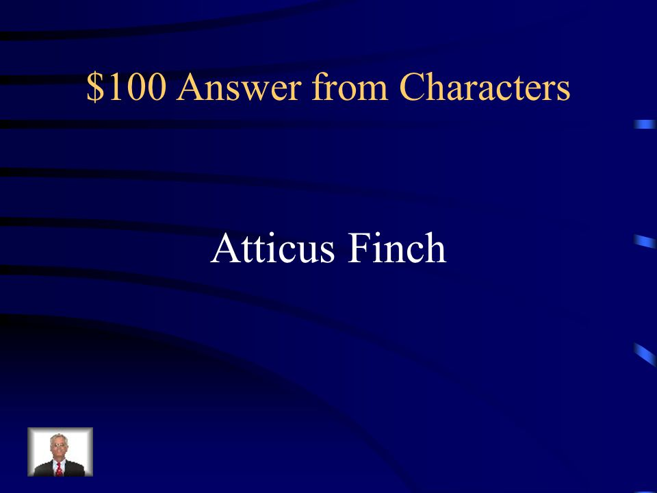 $100 Question from Characters Scout and Jem's father. Widower. Alabama Legislator. Older than their friends' fathers.