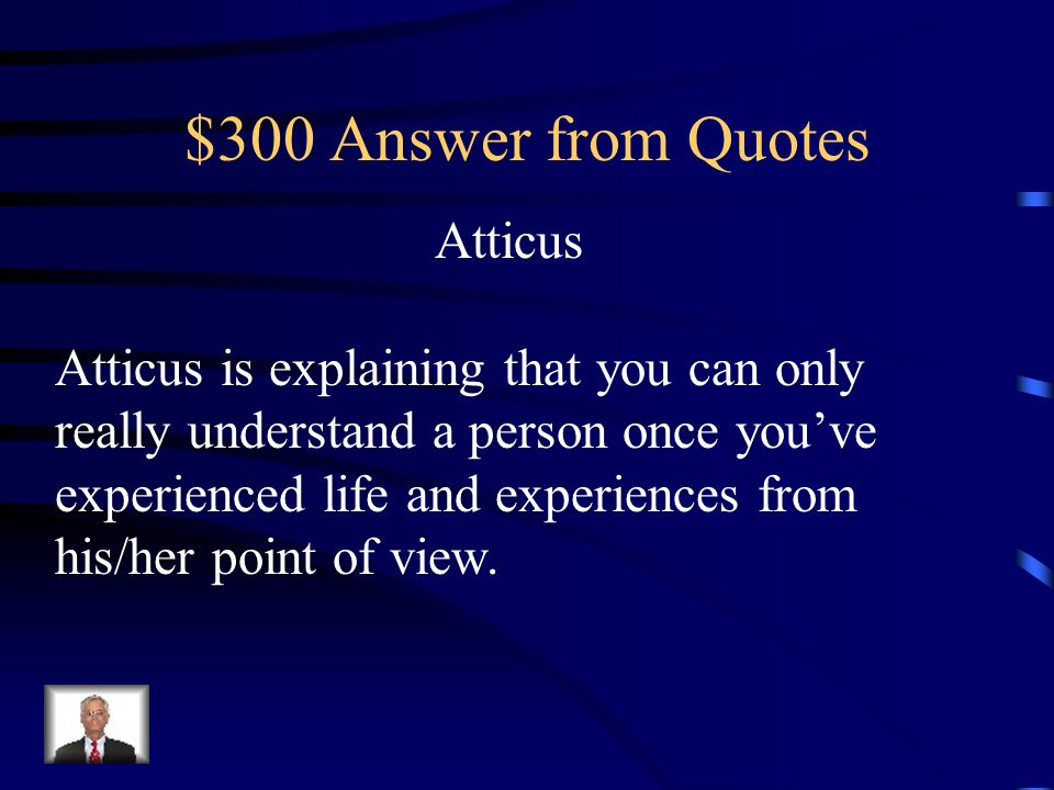 "$300 Question from Quotes Who says it and what does it mean? ""You never really understand a person until you consider things from his point of view …"