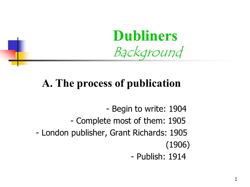 1 Dubliners Background A. The process of publication - Begin to write: 1904 - Complete most of them: 1905 - London publisher, Grant Richards: 1905 (19