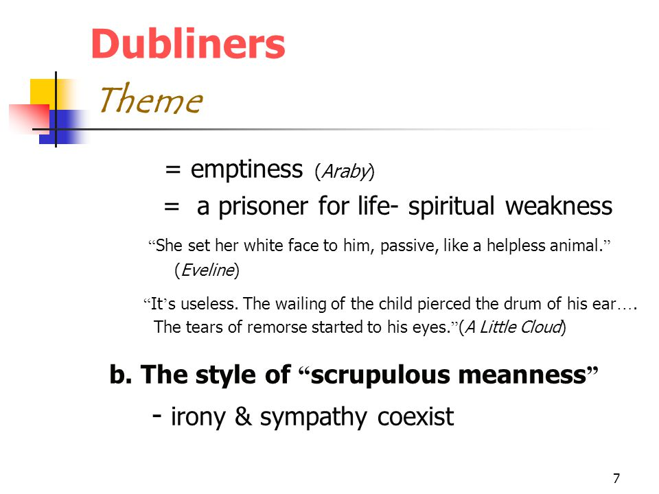 7 Dubliners Theme = emptiness (Araby) = a prisoner for life- spiritual weakness She set her white face to him, passive, like a helpless animal.