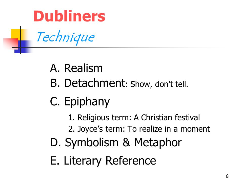 8 Dubliners Technique A. Realism B. Detachment : Show, don't tell. C. Epiphany 1. Religious term: A Christian festival 2. Joyce's term: To realize in