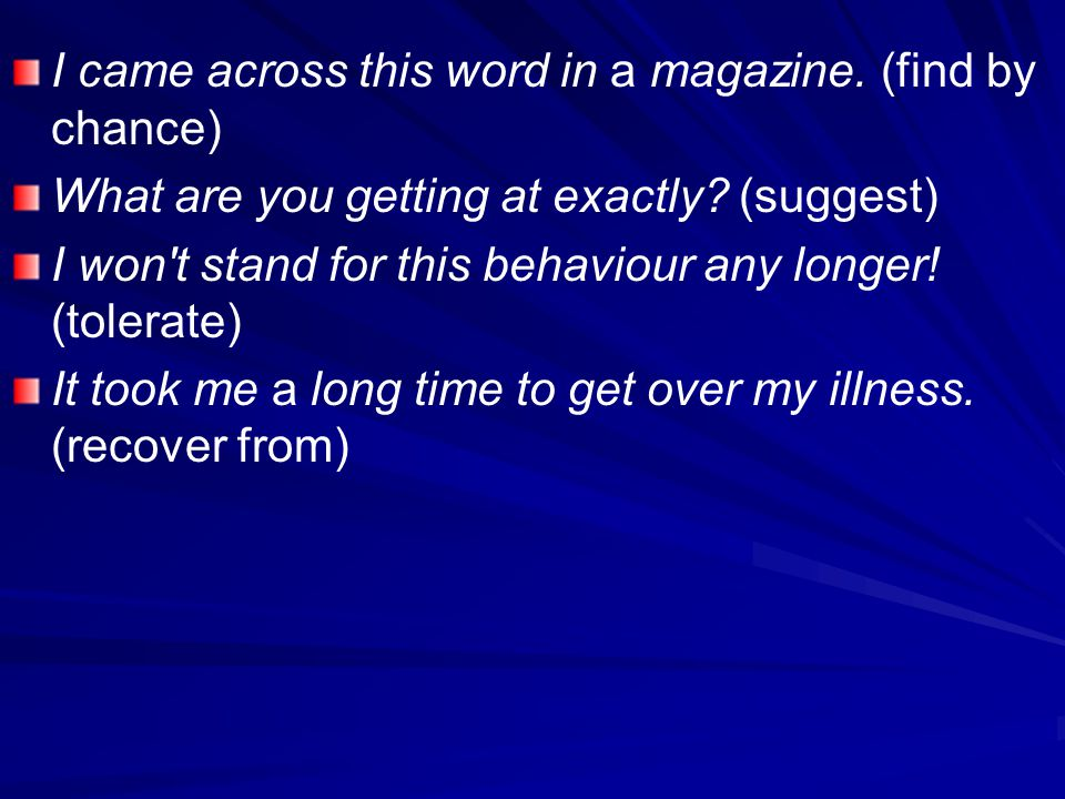 I came across this word in a magazine. (find by chance) What are you getting at exactly? (suggest) I won't stand for this behaviour any longer! (toler