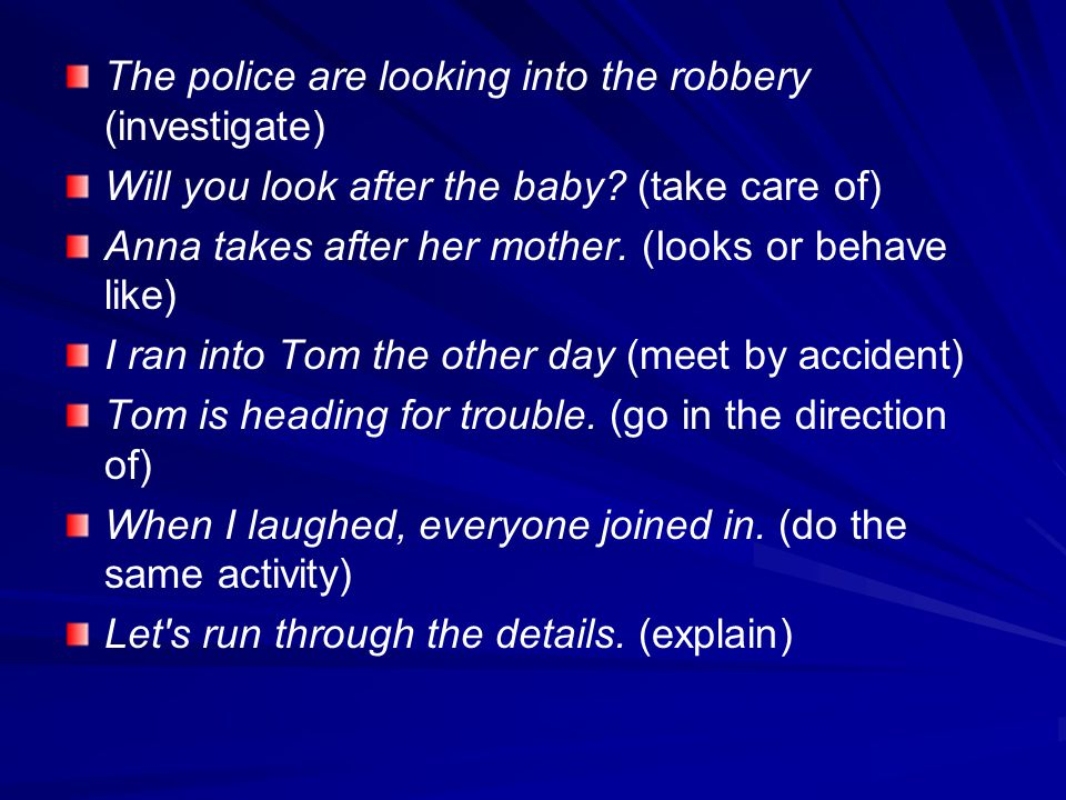 The police are looking into the robbery (investigate) Will you look after the baby? (take care of) Anna takes after her mother. (Iooks or behave like)
