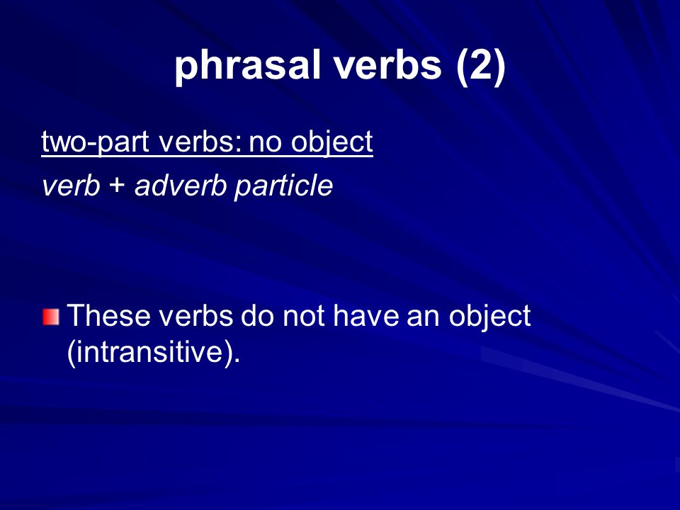 phrasal verbs (2) two-part verbs: no object verb + adverb particle These verbs do not have an object (intransitive).